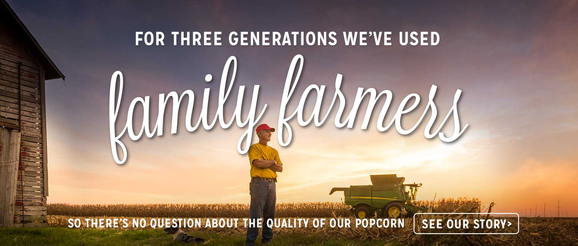 For Three Generations We've Used Family Farmers So There's No Question About the Quality of Our Popcorn